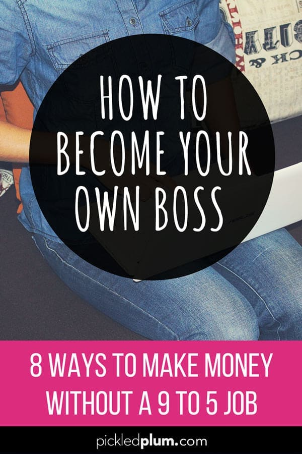 How To Become Your Own Boss - 8 Ways To Make Money Without A 9 To 5 Job. #blogging #workfromhome #howtomakemoneyonline #startablog | pickledplum.com
